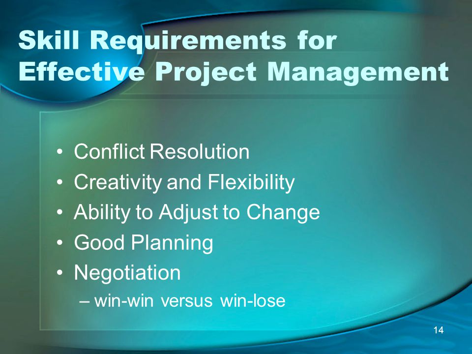14 Skill Requirements for Effective Project Management Conflict Resolution Creativity and Flexibility Ability to Adjust to Change Good Planning Negoti
