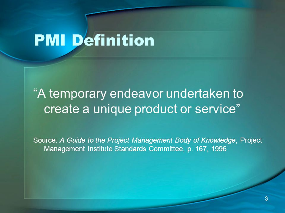 """3 PMI Definition """"A temporary endeavor undertaken to create a unique product or service"""" Source: A Guide to the Project Management Body of Knowledge,"""
