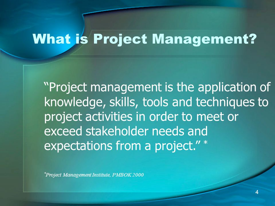"""4 What is Project Management? """"Project management is the application of knowledge, skills, tools and techniques to project activities in order to meet"""