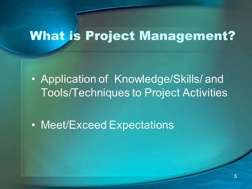 5 What is Project Management? Application of Knowledge/Skills/ and Tools/Techniques to Project Activities Meet/Exceed Expectations