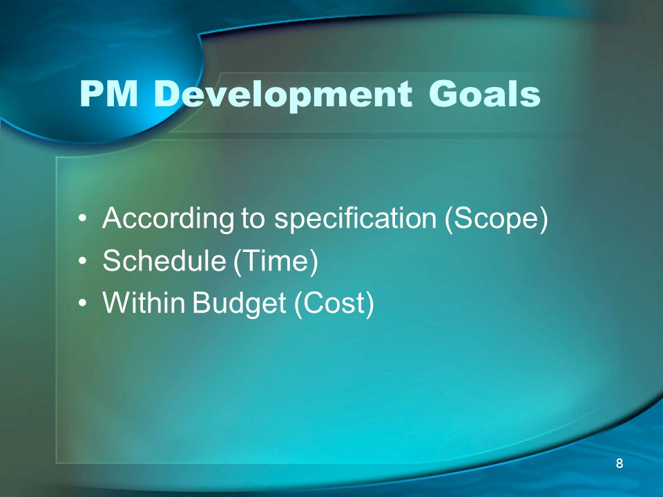 8 PM Development Goals According to specification (Scope) Schedule (Time) Within Budget (Cost)