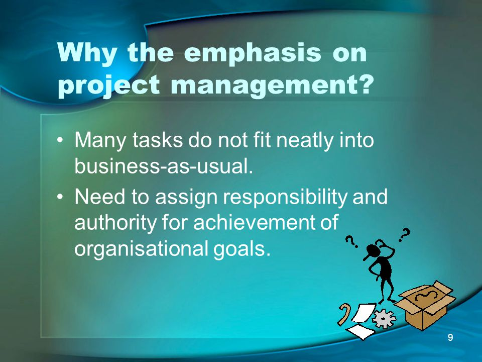 9 Why the emphasis on project management? Many tasks do not fit neatly into business-as-usual. Need to assign responsibility and authority for achieve