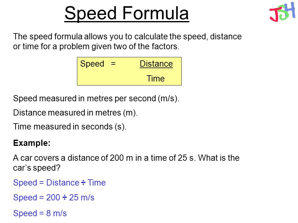 Speed Formula The speed formula allows you to calculate the speed, distance or time for a problem given two of the factors. Speed =Distance Time Speed