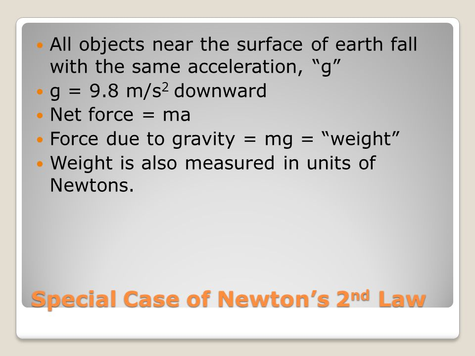 """Special Case of Newton's 2 nd Law All objects near the surface of earth fall with the same acceleration, """"g"""" g = 9.8 m/s 2 downward Net force = ma For"""