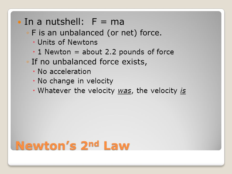 Newton's 2 nd Law In a nutshell: F = ma ◦F◦F is an unbalanced (or net) force. UUnits of Newtons 11 Newton = about 2.2 pounds of force ◦I◦If no unb