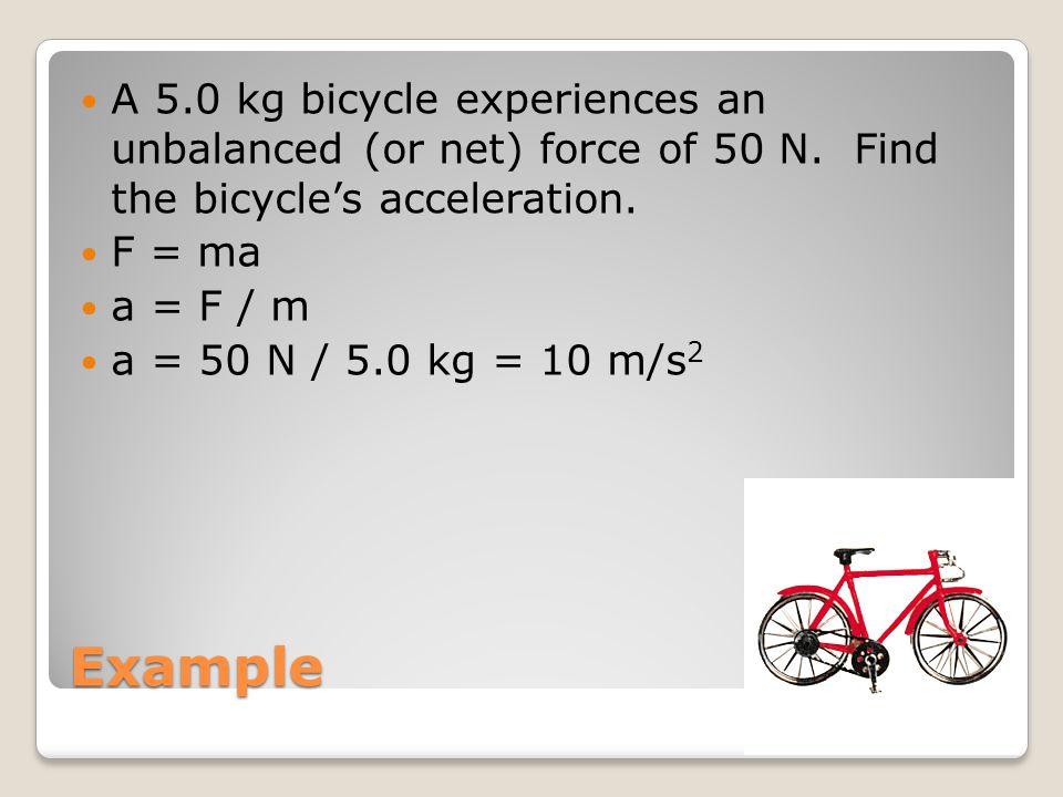 Example A 5.0 kg bicycle experiences an unbalanced (or net) force of 50 N. Find the bicycle's acceleration. F = ma a = F / m a = 50 N / 5.0 kg = 10 m/