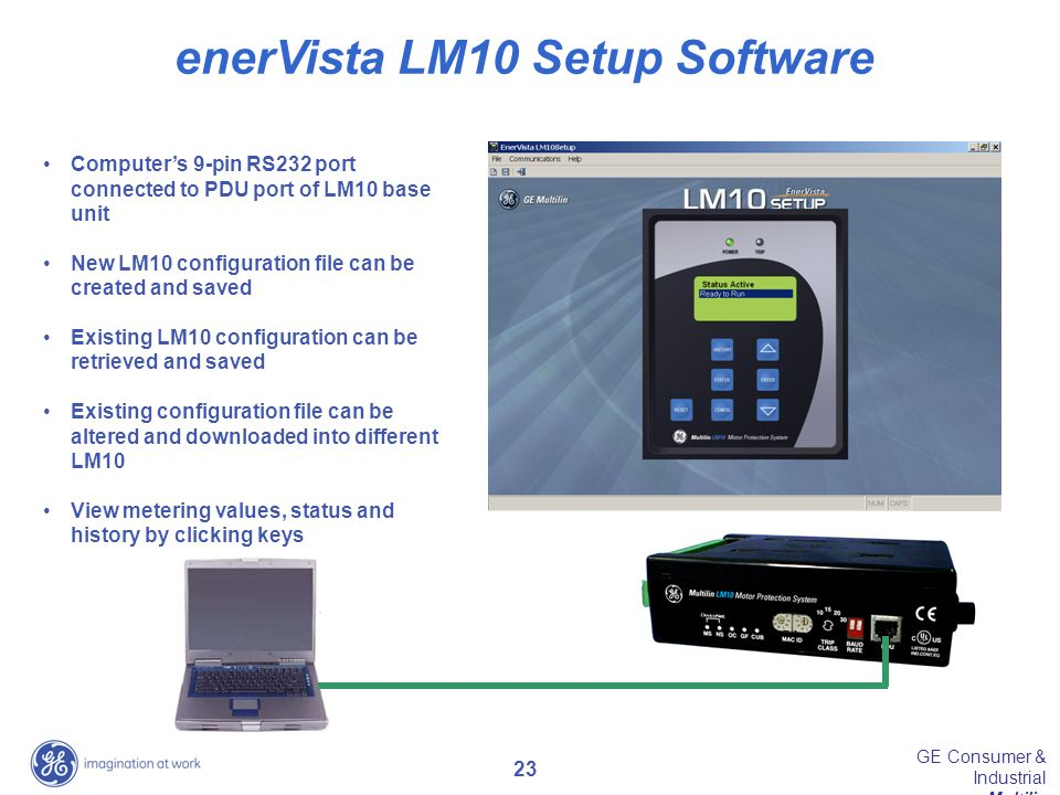 23 GE Consumer & Industrial Multilin enerVista LM10 Setup Software Computer's 9-pin RS232 port connected to PDU port of LM10 base unit New LM10 config