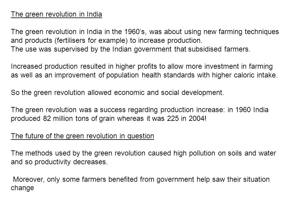 The green revolution in India The green revolution in India in the 1960's, was about using new farming techniques and products (fertilisers for example) to increase production.