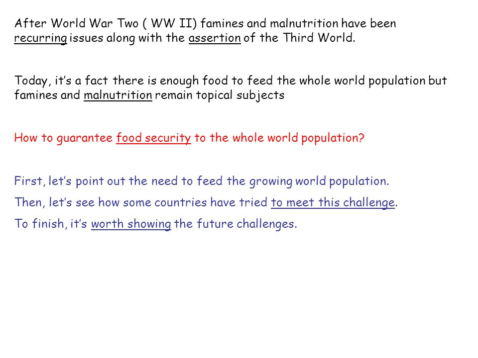 After World War Two ( WW II) famines and malnutrition have been recurring issues along with the assertion of the Third World.