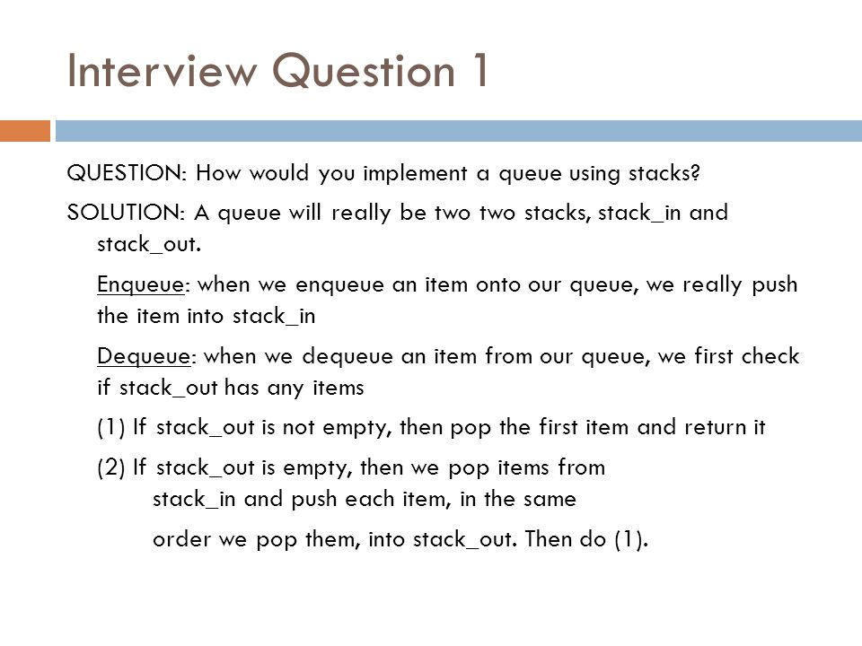 Interview Question 1 QUESTION: How would you implement a queue using stacks? SOLUTION: A queue will really be two two stacks, stack_in and stack_out.