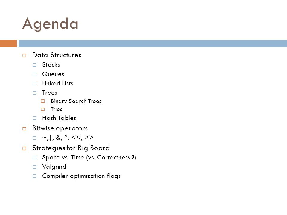 Agenda  Data Structures  Stacks  Queues  Linked Lists  Trees  Binary Search Trees  Tries  Hash Tables  Bitwise operators  ~,|, &, ^, >  Str