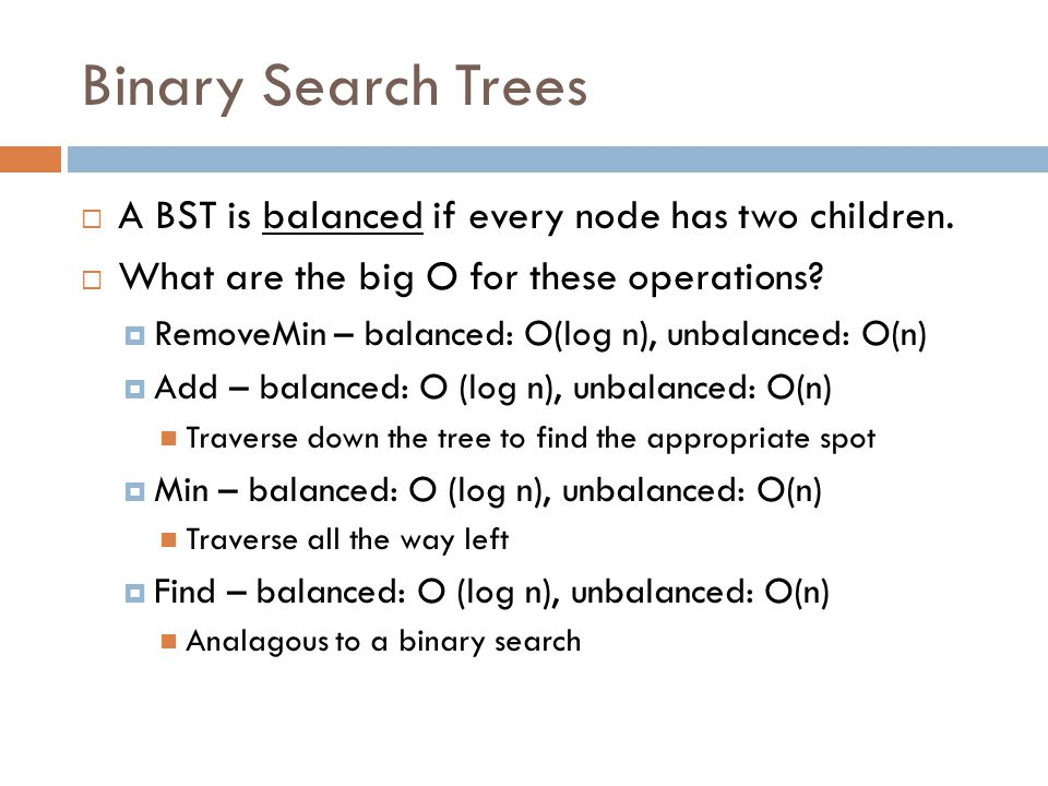 Binary Search Trees  A BST is balanced if every node has two children.  What are the big O for these operations?  RemoveMin – balanced: O(log n), u
