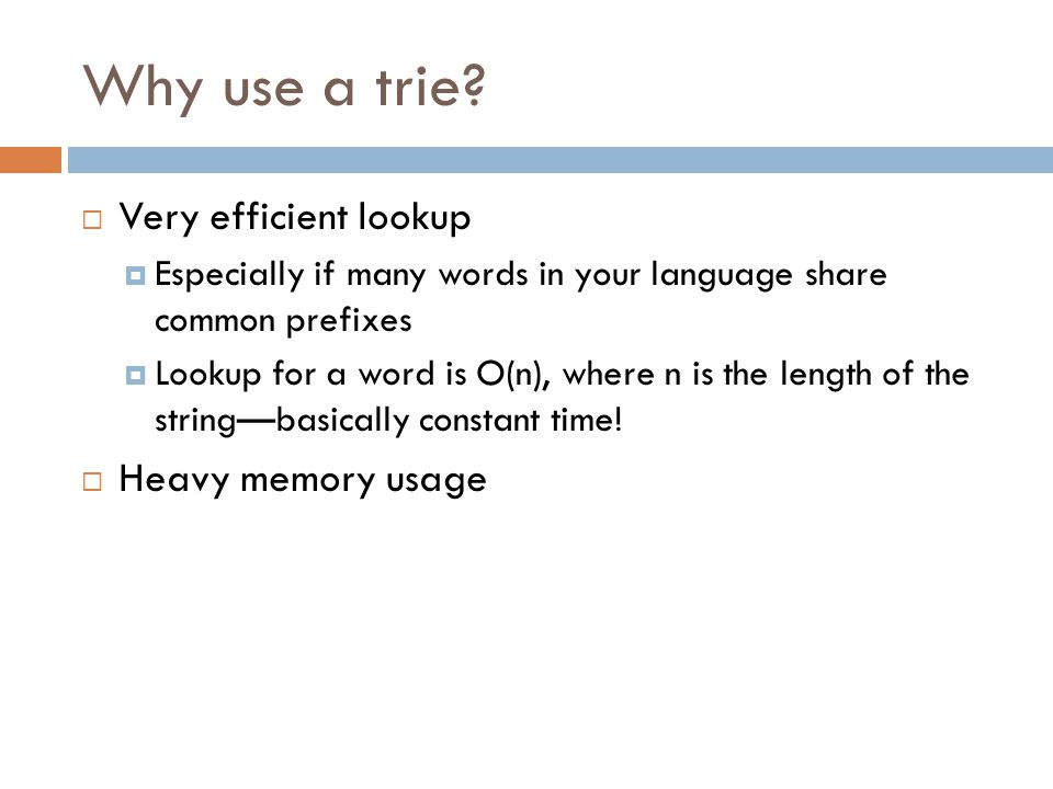Why use a trie?  Very efficient lookup  Especially if many words in your language share common prefixes  Lookup for a word is O(n), where n is the