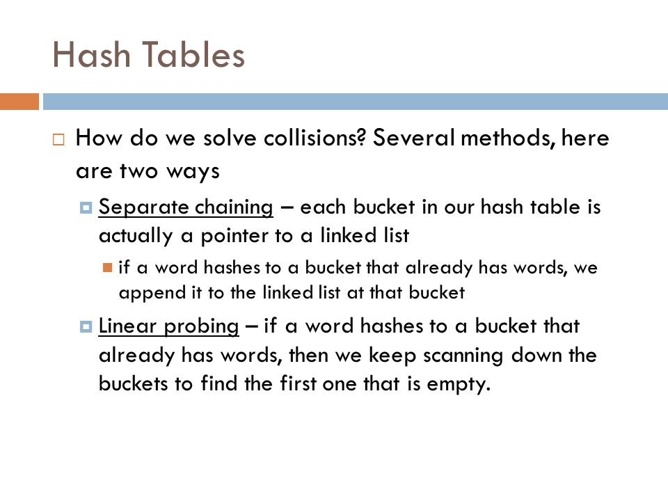 Hash Tables  How do we solve collisions? Several methods, here are two ways  Separate chaining – each bucket in our hash table is actually a pointer
