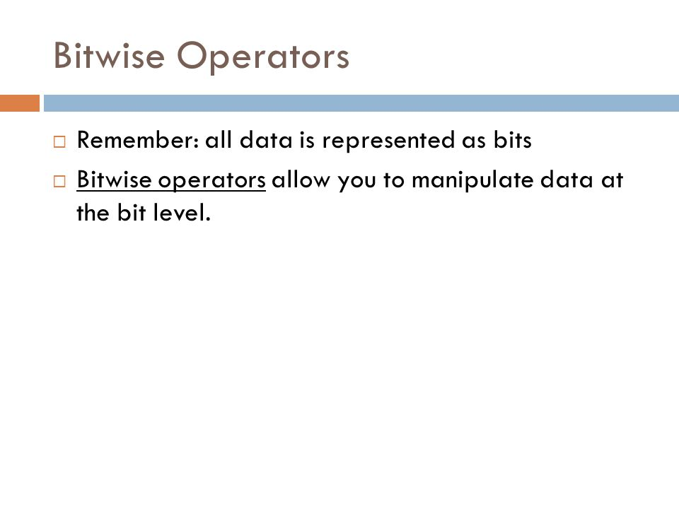 Bitwise Operators  Remember: all data is represented as bits  Bitwise operators allow you to manipulate data at the bit level.