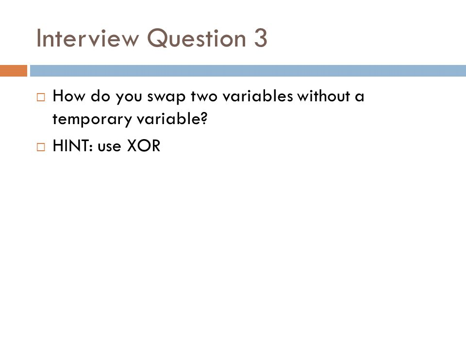 Interview Question 3  How do you swap two variables without a temporary variable?  HINT: use XOR