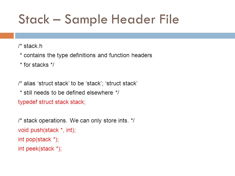 Stack – Sample Header File /* stack.h * contains the type definitions and function headers * for stacks */ /* alias 'struct stack' to be 'stack'; 'str