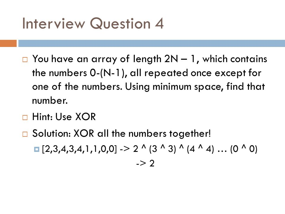 Interview Question 4  You have an array of length 2N – 1, which contains the numbers 0-(N-1), all repeated once except for one of the numbers. Using