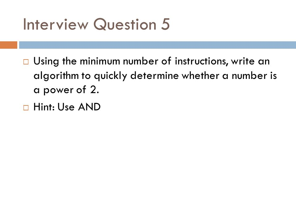 Interview Question 5  Using the minimum number of instructions, write an algorithm to quickly determine whether a number is a power of 2.  Hint: Use