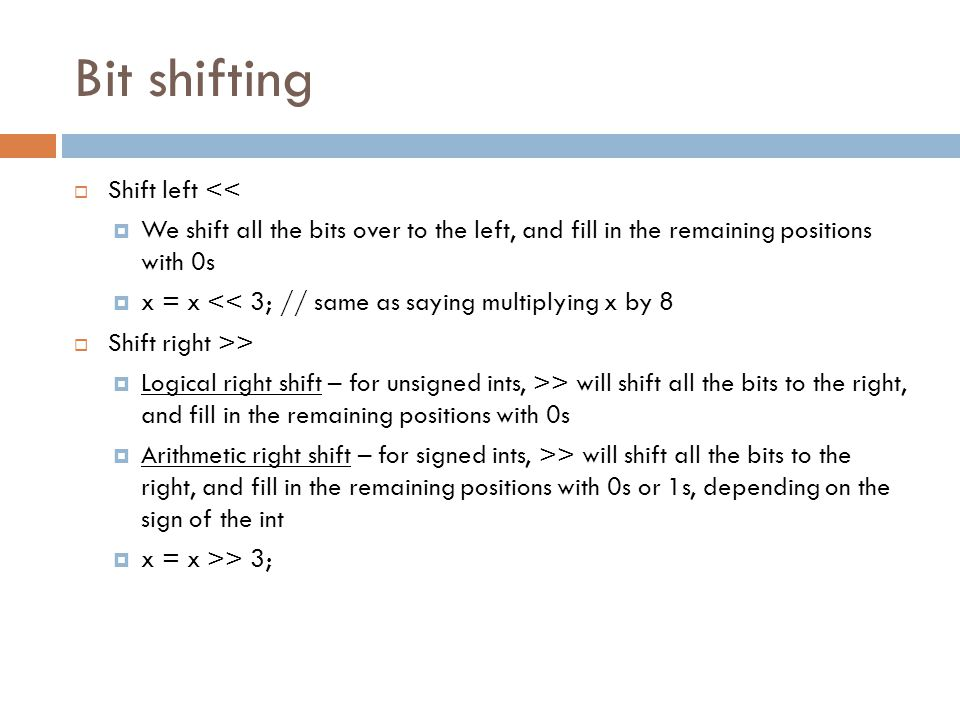 Bit shifting  Shift left <<  We shift all the bits over to the left, and fill in the remaining positions with 0s  x = x << 3; // same as saying mul