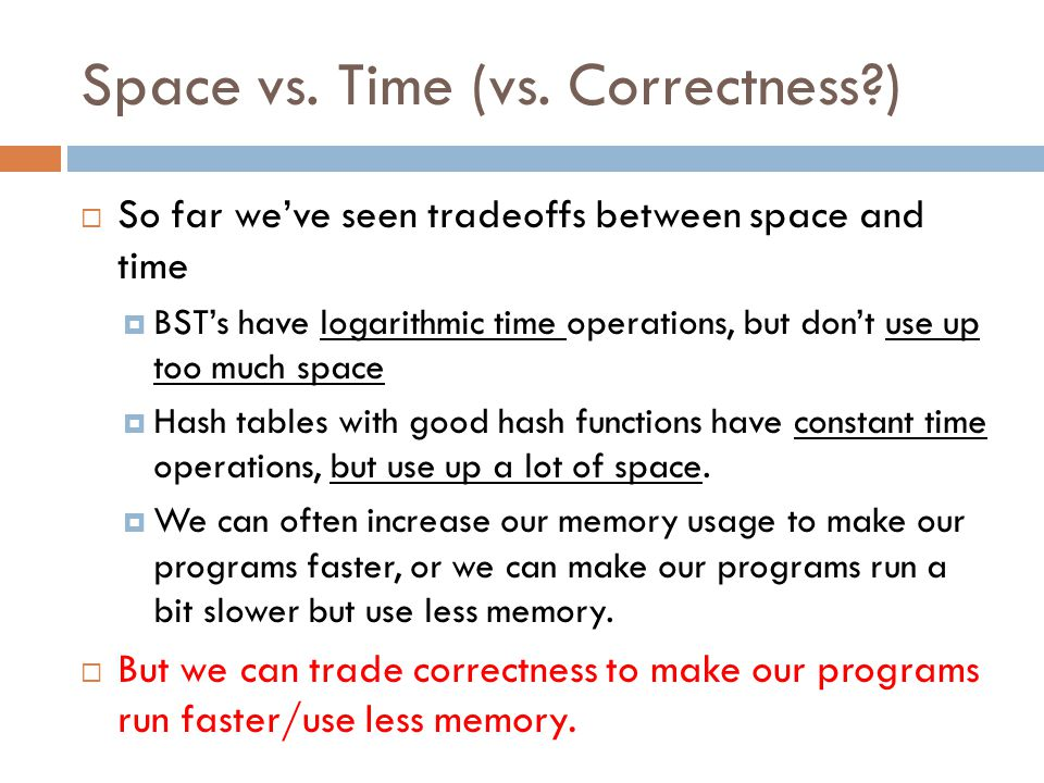Space vs. Time (vs. Correctness?)  So far we've seen tradeoffs between space and time  BST's have logarithmic time operations, but don't use up too