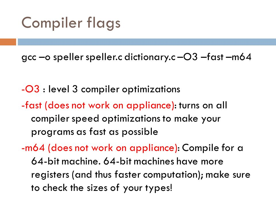 Compiler flags gcc –o speller speller.c dictionary.c –O3 –fast –m64 -O3 : level 3 compiler optimizations -fast (does not work on appliance): turns on