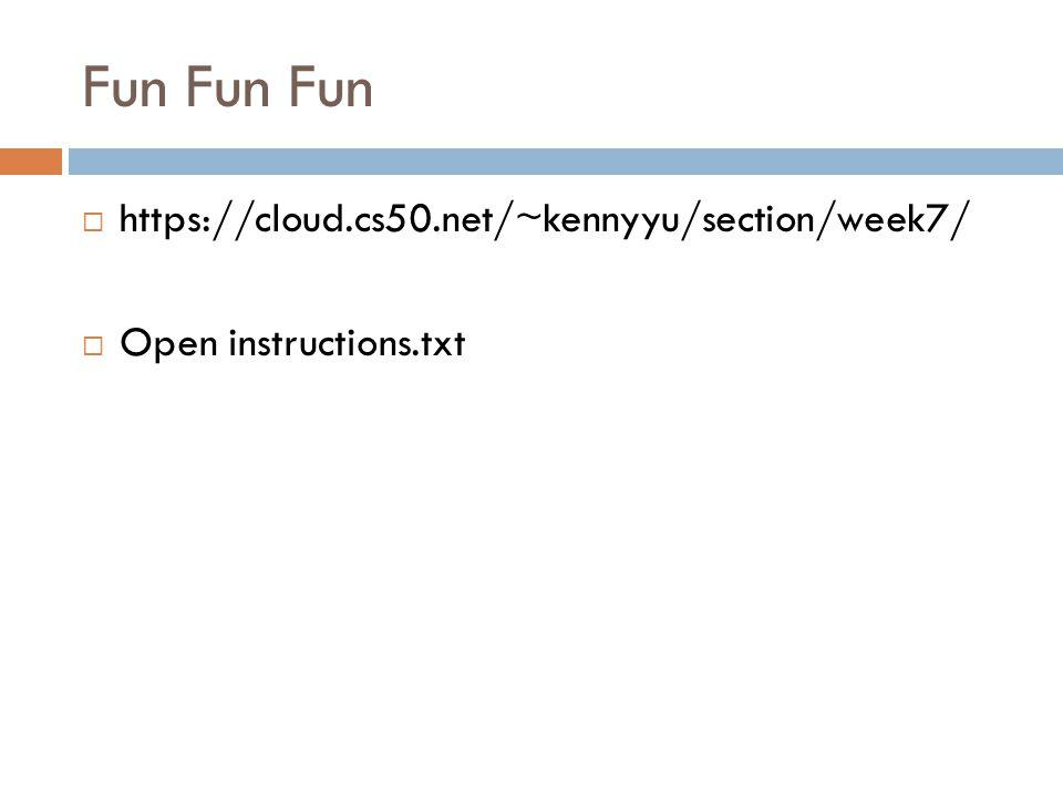Fun Fun Fun  https://cloud.cs50.net/~kennyyu/section/week7/  Open instructions.txt