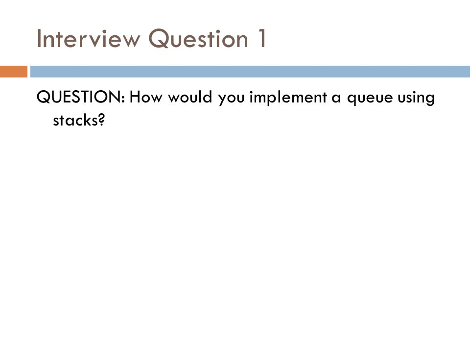 Interview Question 1 QUESTION: How would you implement a queue using stacks?