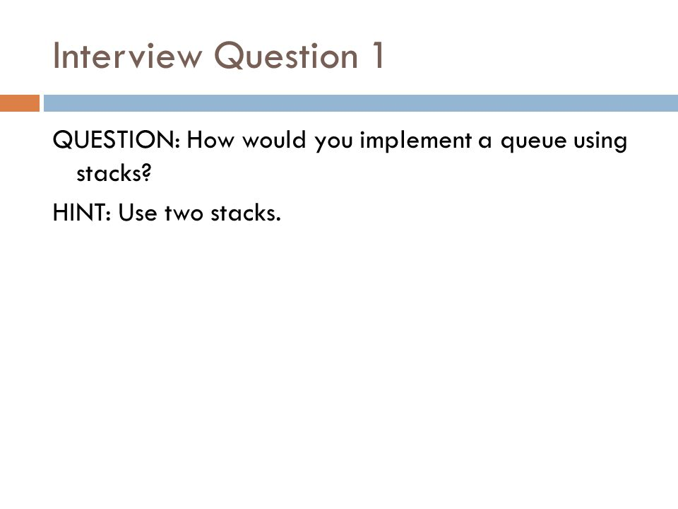 Interview Question 1 QUESTION: How would you implement a queue using stacks? HINT: Use two stacks.