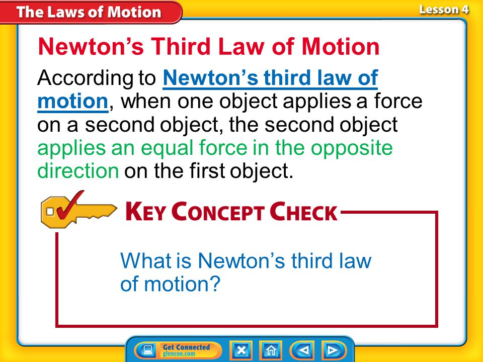 Lesson 4-1 When an object applies a force on another object, the second object applies a force of the same strength on the first object, but the force is in the opposite direction.