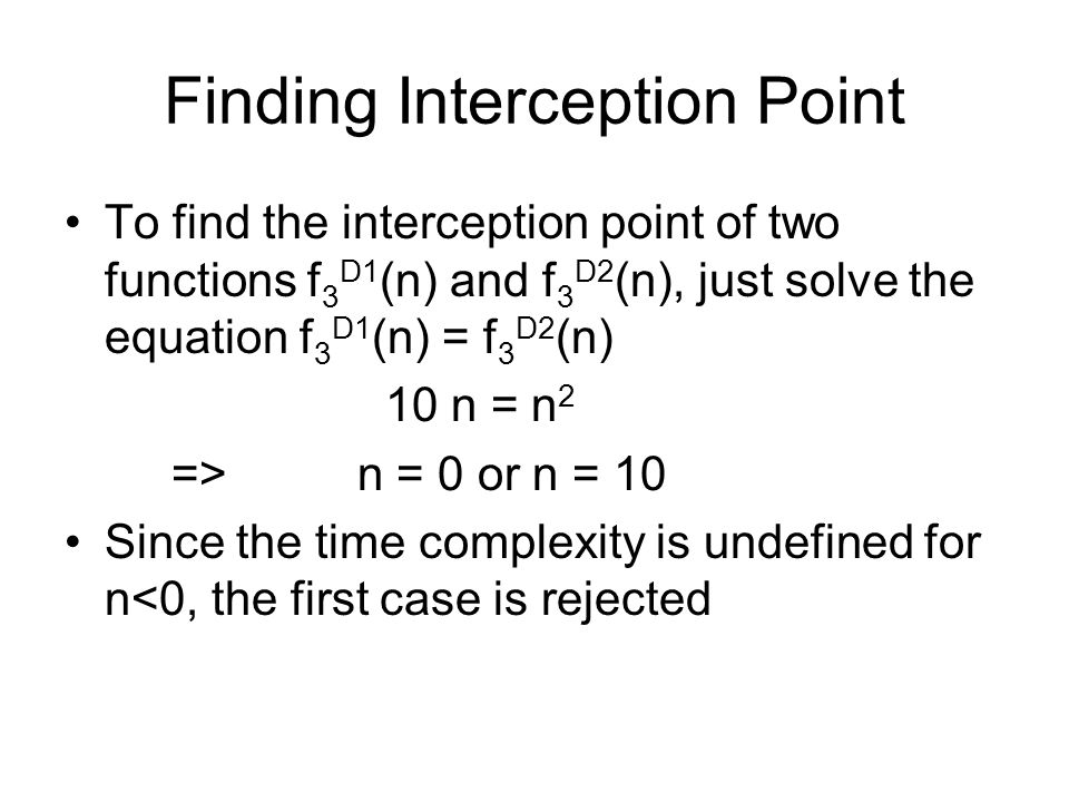 Finding Interception Point To find the interception point of two functions f 3 D1 (n) and f 3 D2 (n), just solve the equation f 3 D1 (n) = f 3 D2 (n) 10 n = n 2 => n = 0 or n = 10 Since the time complexity is undefined for n<0, the first case is rejected