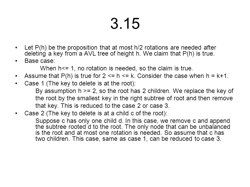 3.15 Let P(h) be the proposition that at most h/2 rotations are needed after deleting a key from a AVL tree of height h.