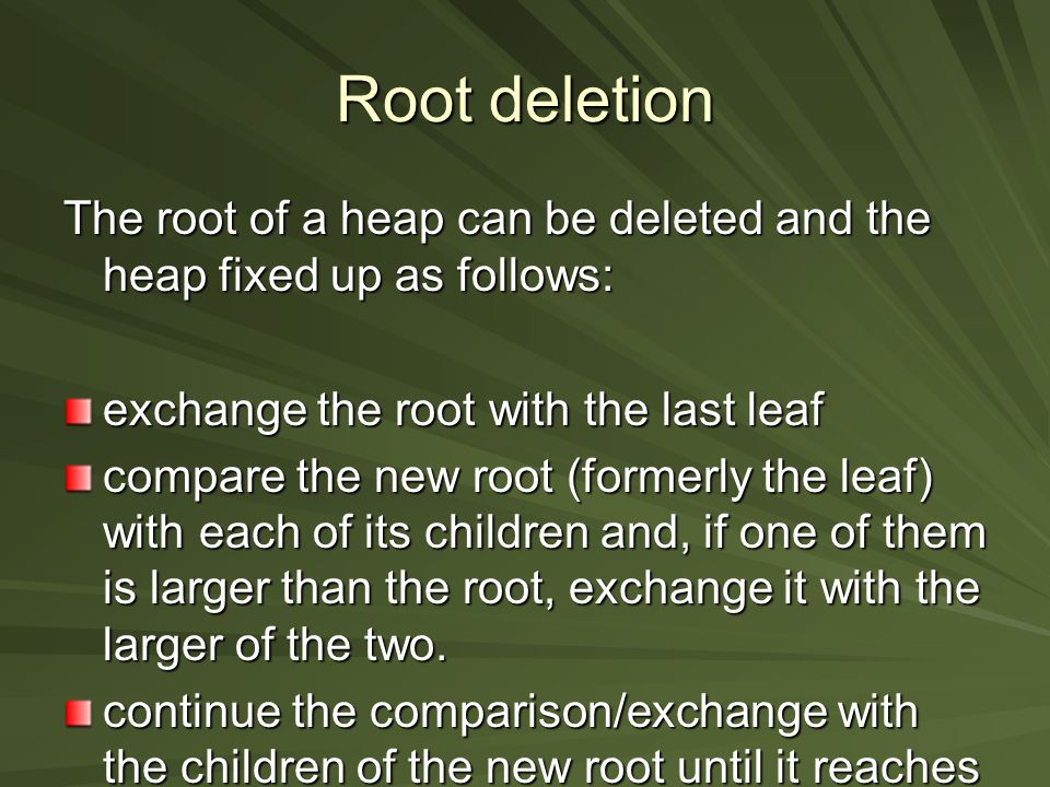 Root deletion The root of a heap can be deleted and the heap fixed up as follows: exchange the root with the last leaf compare the new root (formerly the leaf) with each of its children and, if one of them is larger than the root, exchange it with the larger of the two.