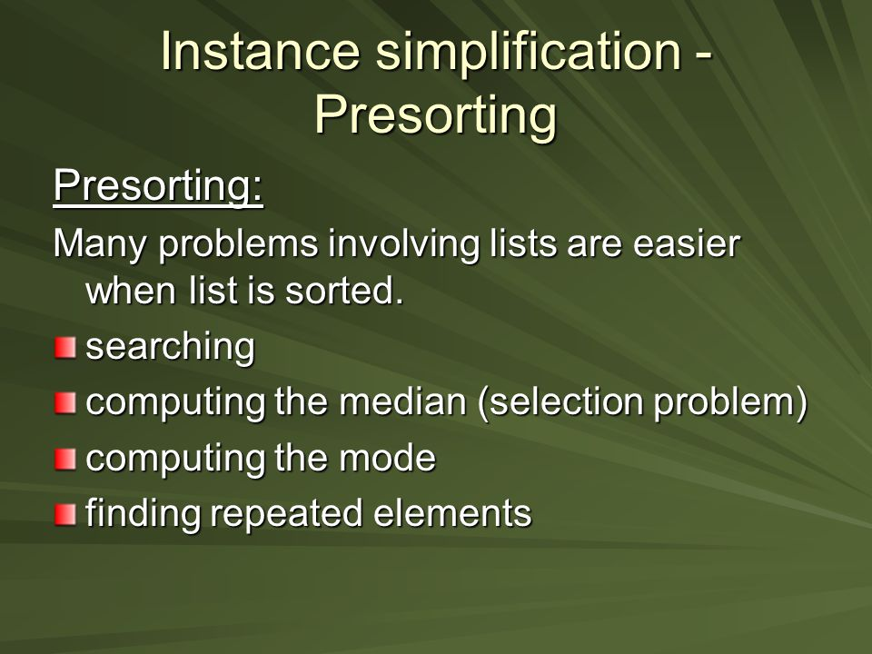 Instance simplification - Presorting Presorting: Many problems involving lists are easier when list is sorted.