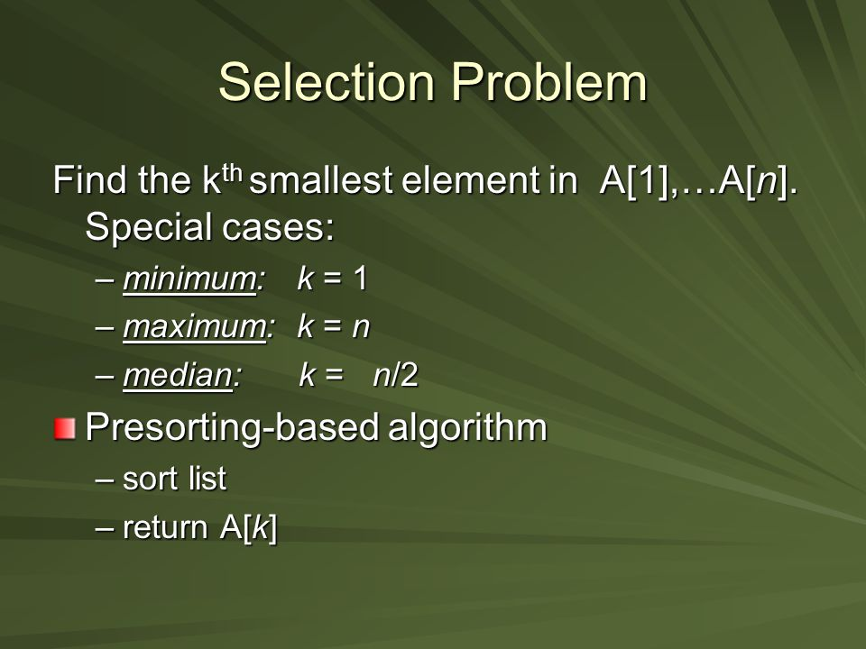 Selection Problem Partition-based algorithm (Variable decrease & conquer): –pivot/split at A[s] using partitioning algorithm from quicksort –if s=k return A[s] –else if s<k repeat with sublist A[s+1],…A[n].
