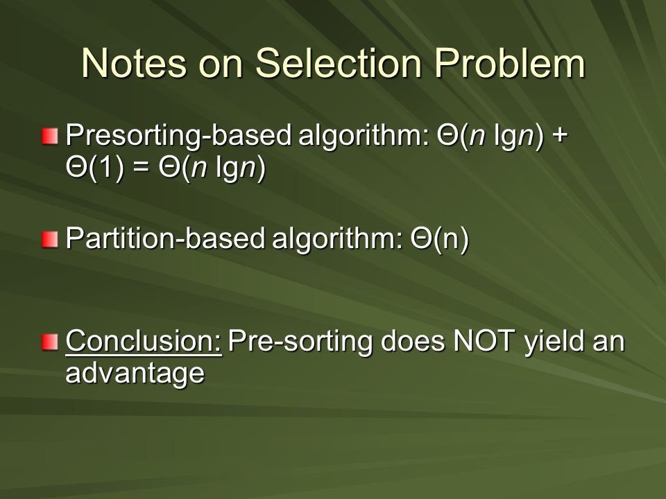 Notes on Selection Problem Presorting-based algorithm: Θ(n lgn) + Θ(1) = Θ(n lgn) Partition-based algorithm: Θ(n) Conclusion: Pre-sorting does NOT yield an advantage