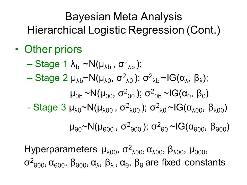 Bayesian Meta Analysis Hierarchical Logistic Regression (Cont.) Other priors –Stage 1 λ bj ~N(μ λb, σ 2 λb ); –Stage 2 μ λb ~N(μ λ0, σ 2 λ0 ); σ 2 λb ~IG(α λ, β λ ); μ θb ~N(μ θ0, σ 2 θ0 ); σ 2 θb ~IG(α θ, β θ ) - Stage 3 μ λ0 ~N(μ λ00, σ 2 λ00 ); σ 2 λ0 ~IG(α λ00, β λ00 ) μ θ0 ~N(μ θ00, σ 2 θ00 ); σ 2 θ0 ~IG(α θ00, β θ00 ) Hyperparameters μ λ00, σ 2 λ00, α λ00, β λ00, μ θ00, σ 2 θ00, α θ00, β θ00, α λ, β λ, α θ, β θ are fixed constants