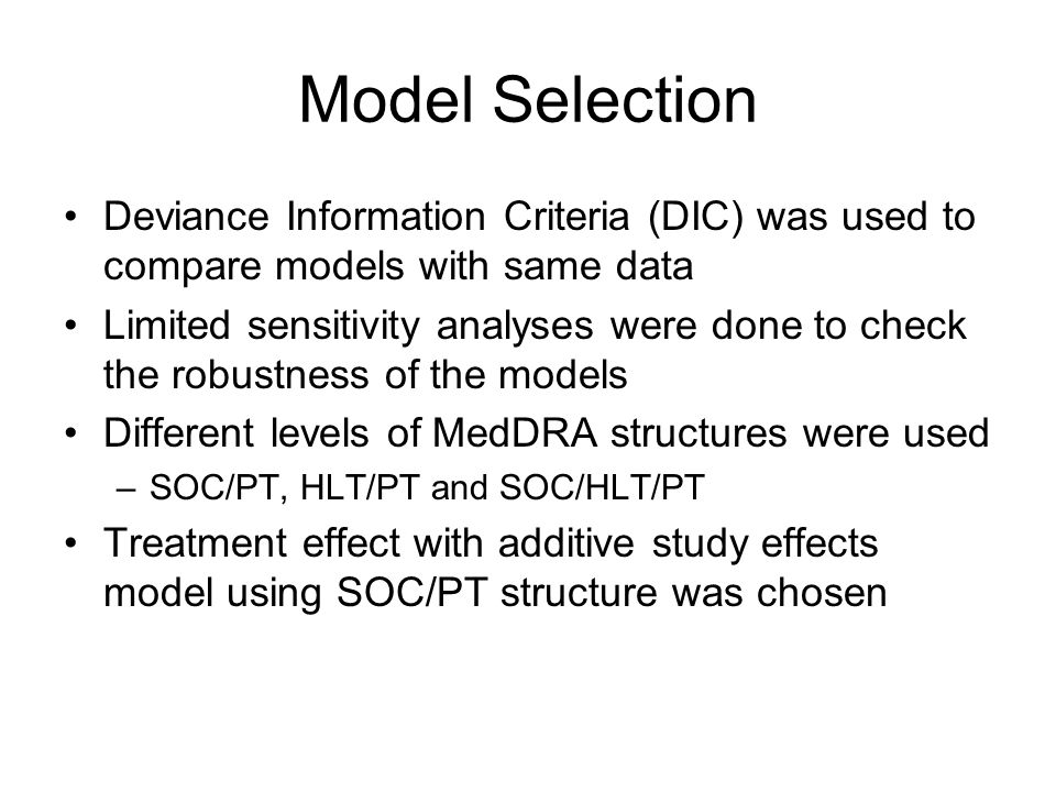 Model Selection Deviance Information Criteria (DIC) was used to compare models with same data Limited sensitivity analyses were done to check the robustness of the models Different levels of MedDRA structures were used –SOC/PT, HLT/PT and SOC/HLT/PT Treatment effect with additive study effects model using SOC/PT structure was chosen