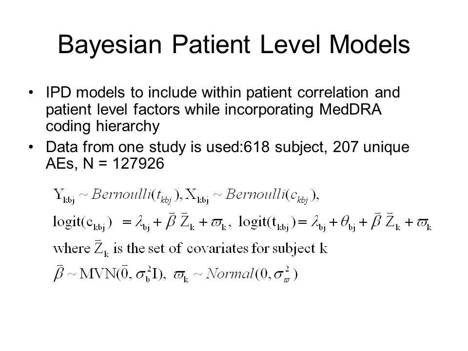 Bayesian Patient Level Models IPD models to include within patient correlation and patient level factors while incorporating MedDRA coding hierarchy Data from one study is used:618 subject, 207 unique AEs, N = 127926