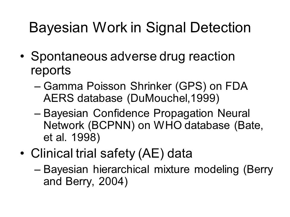 Bayesian Work in Signal Detection Spontaneous adverse drug reaction reports –Gamma Poisson Shrinker (GPS) on FDA AERS database (DuMouchel,1999) –Bayesian Confidence Propagation Neural Network (BCPNN) on WHO database (Bate, et al.