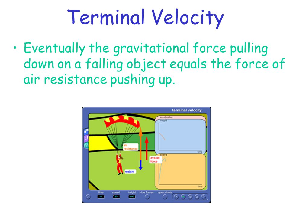 Terminal Velocity Eventually the gravitational force pulling down on a falling object equals the force of air resistance pushing up.