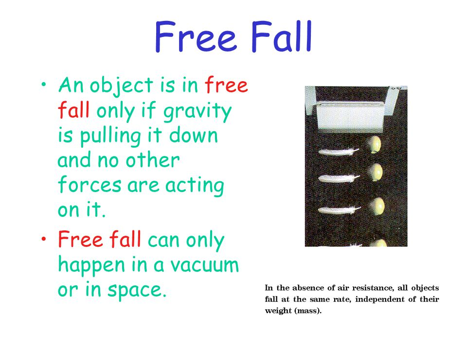 Free Fall An object is in free fall only if gravity is pulling it down and no other forces are acting on it. Free fall can only happen in a vacuum or