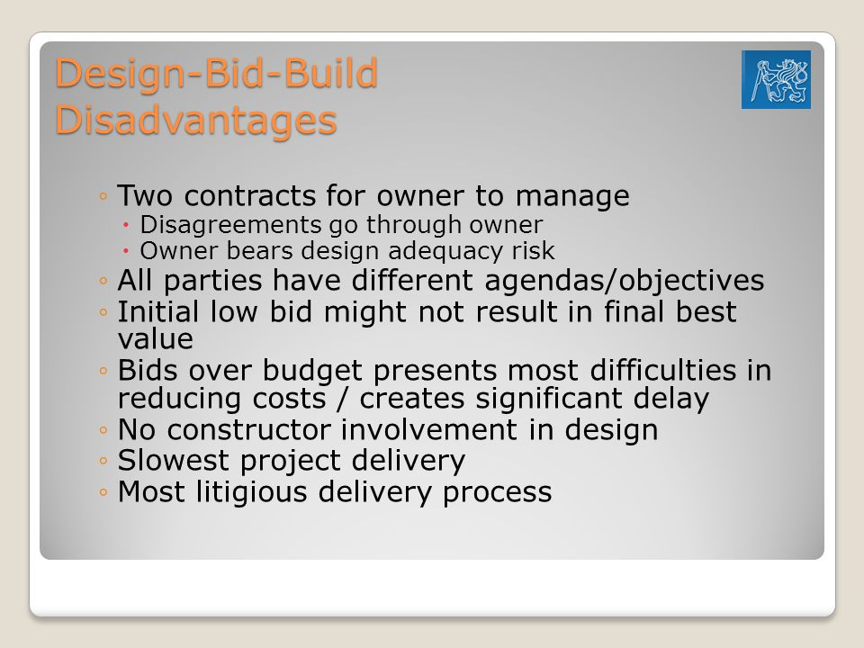 Design-Bid-Build Disadvantages ◦Two contracts for owner to manage  Disagreements go through owner  Owner bears design adequacy risk ◦All parties have different agendas/objectives ◦Initial low bid might not result in final best value ◦Bids over budget presents most difficulties in reducing costs / creates significant delay ◦No constructor involvement in design ◦Slowest project delivery ◦Most litigious delivery process