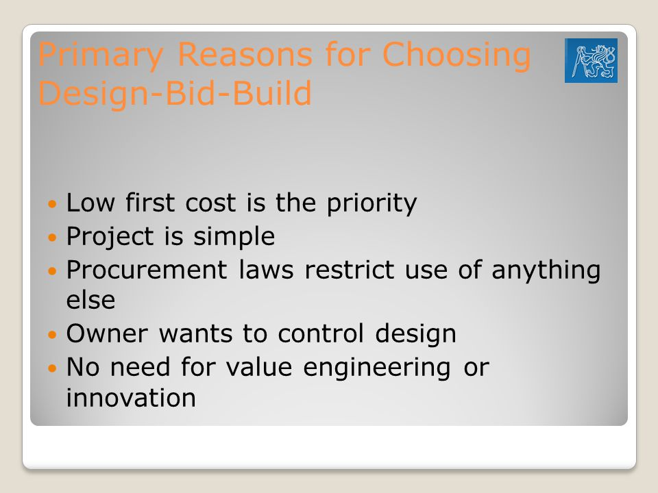 Primary Reasons for Choosing Design-Bid-Build Low first cost is the priority Project is simple Procurement laws restrict use of anything else Owner wants to control design No need for value engineering or innovation