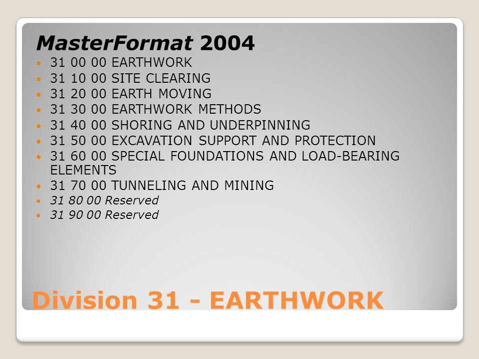Division 31 - EARTHWORK MasterFormat 2004 31 00 00 EARTHWORK 31 10 00 SITE CLEARING 31 20 00 EARTH MOVING 31 30 00 EARTHWORK METHODS 31 40 00 SHORING AND UNDERPINNING 31 50 00 EXCAVATION SUPPORT AND PROTECTION 31 60 00 SPECIAL FOUNDATIONS AND LOAD-BEARING ELEMENTS 31 70 00 TUNNELING AND MINING 31 80 00 Reserved 31 90 00 Reserved