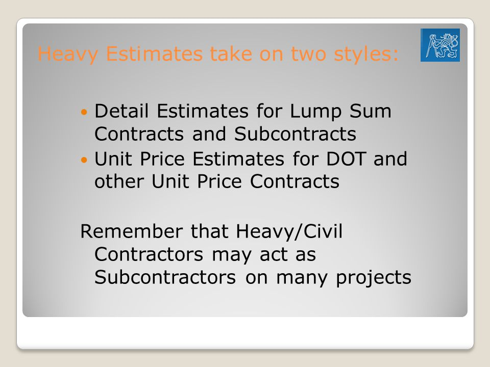 Heavy Estimates take on two styles: Detail Estimates for Lump Sum Contracts and Subcontracts Unit Price Estimates for DOT and other Unit Price Contracts Remember that Heavy/Civil Contractors may act as Subcontractors on many projects