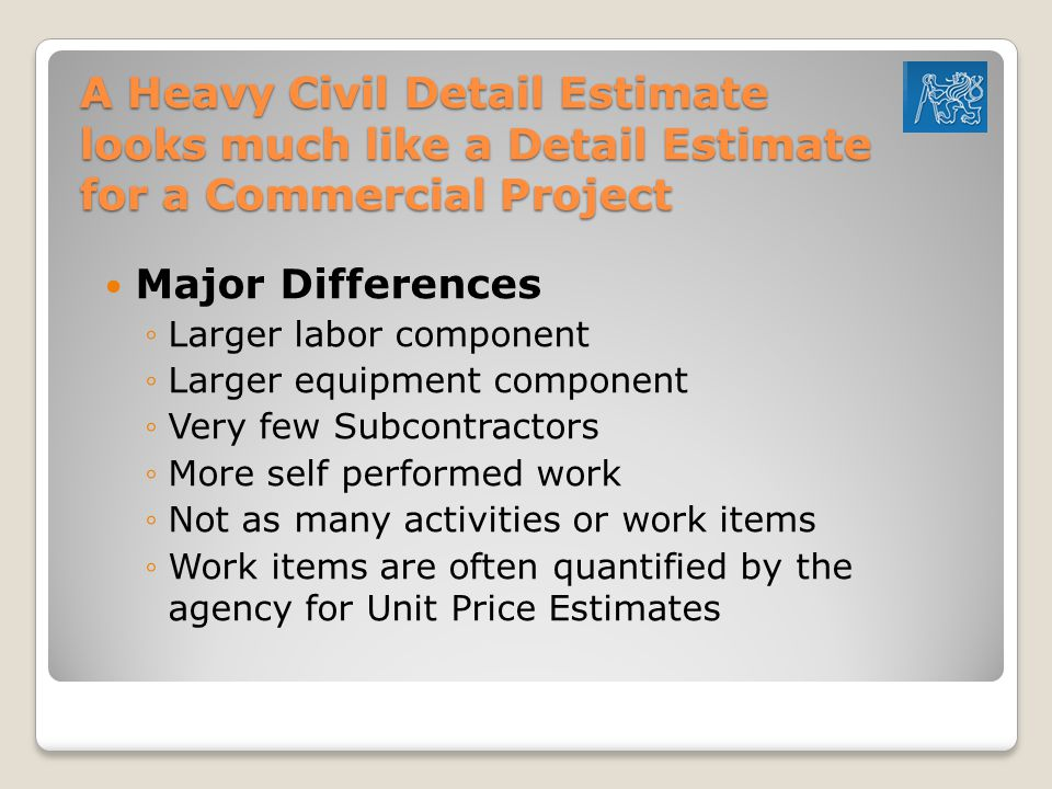 A Heavy Civil Detail Estimate looks much like a Detail Estimate for a Commercial Project Major Differences ◦Larger labor component ◦Larger equipment component ◦Very few Subcontractors ◦More self performed work ◦Not as many activities or work items ◦Work items are often quantified by the agency for Unit Price Estimates