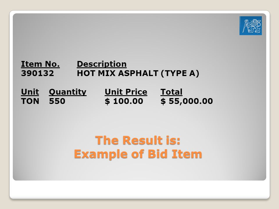 The Result is: Example of Bid Item Item No.Description 390132 HOT MIX ASPHALT (TYPE A) UnitQuantityUnit Price Total TON 550 $ 100.00 $ 55,000.00