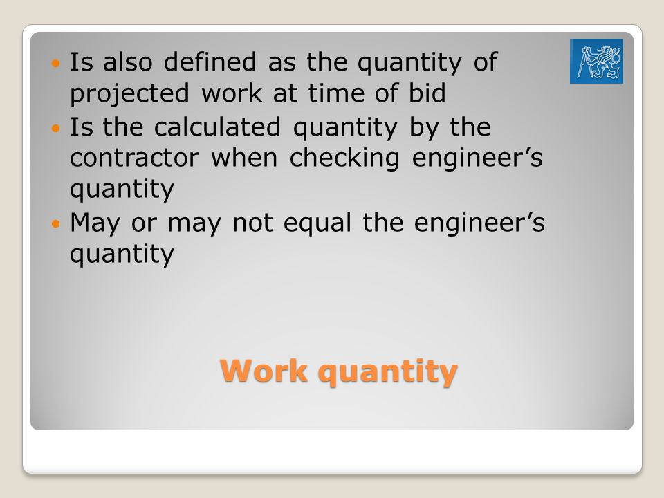 Work quantity Is also defined as the quantity of projected work at time of bid Is the calculated quantity by the contractor when checking engineer's quantity May or may not equal the engineer's quantity