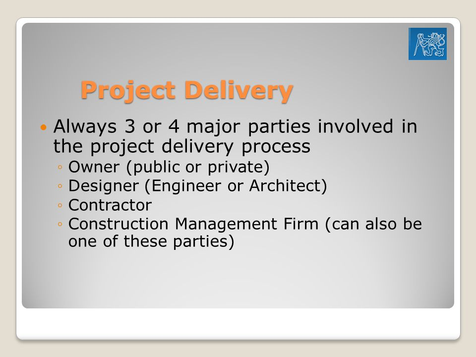 Project Delivery Always 3 or 4 major parties involved in the project delivery process ◦Owner (public or private) ◦Designer (Engineer or Architect) ◦Contractor ◦Construction Management Firm (can also be one of these parties)